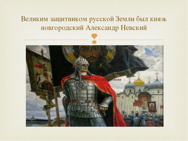 Великим защитником русской Земли был князь новгородский Александр Невский 