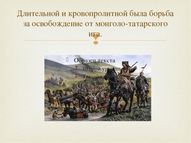 Длительной и кровопролитной была борьба за освобождение от монголо-татарского...