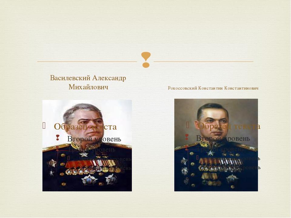 Василевский Александр Михайлович Рокоссовский Константин Константинович 
