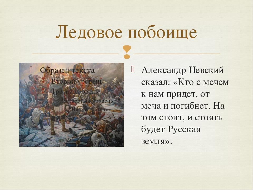 Ледовое побоище Александр Невский сказал: «Кто с мечем к нам придет, от меча...