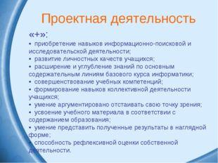 Проектная деятельность «+»: • приобретение навыков информационно-поисковой и