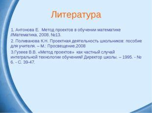 Литература Антонова Е. Метод проектов в обучении математике //Математика, 200