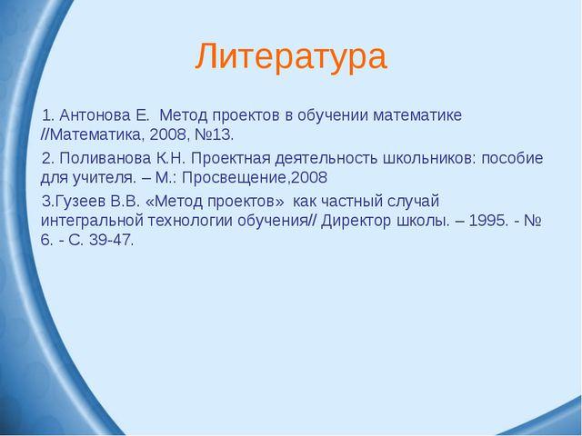 Литература Антонова Е. Метод проектов в обучении математике //Математика, 200...