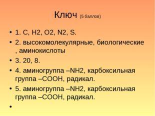 Ключ (5 баллов) 1. С, Н2, О2, N2, S. 2. высокомолекулярные, биологические , а