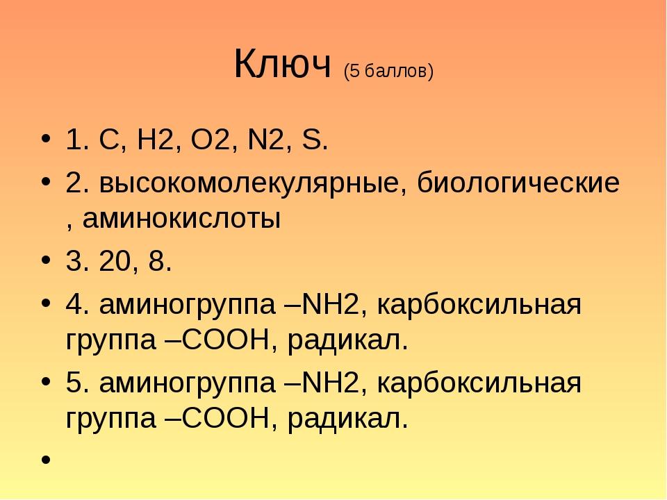 Ключ (5 баллов) 1. С, Н2, О2, N2, S. 2. высокомолекулярные, биологические , а...