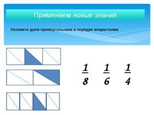 Назовите доли прямоугольника в порядке возрастания Применяем новые знания 1 4