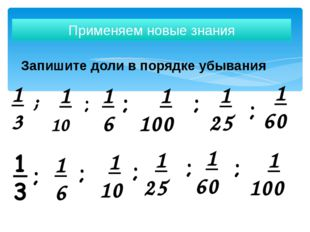 Запишите доли в порядке убывания Применяем новые знания 1 3 1 10 1 6 1 100 1