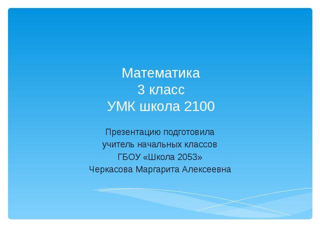 Математика 3 класс УМК школа 2100 Презентацию подготовила учитель начальных к...