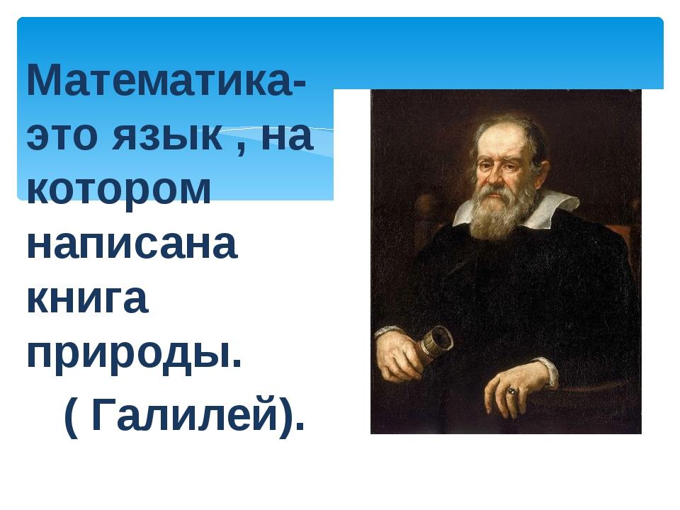 Математика- это язык , на котором написана книга природы. ( Галилей).