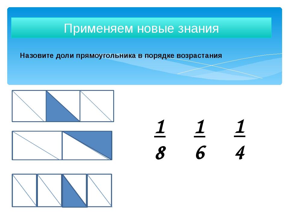Назовите доли прямоугольника в порядке возрастания Применяем новые знания 1 4...
