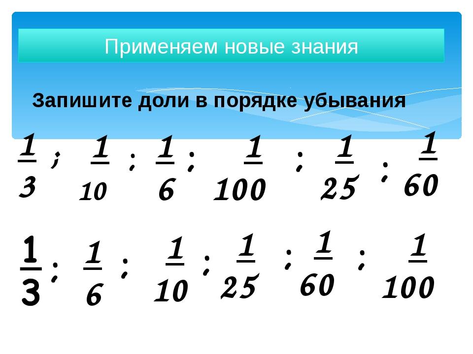 Запишите доли в порядке убывания Применяем новые знания 1 3 1 10 1 6 1 100 1...