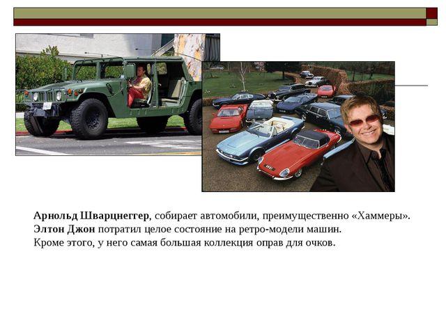 Арнольд Шварцнеггер, собирает автомобили, преимущественно «Хаммеры». Элтон Д...