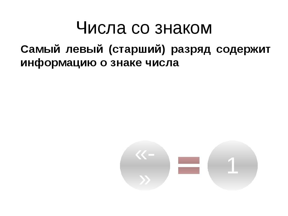 Числа со знаком Самый левый (старший) разряд содержит информацию о знаке числа