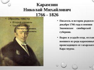 Карамзин Николай Михайлович 1766 - 1826 Писатель и историк родился 12 декабря