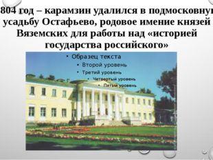 1804 год – карамзин удалился в подмосковную усадьбу Остафьево, родовое имение