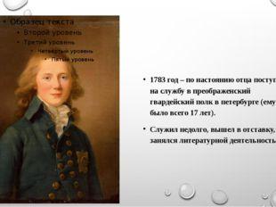 1783 год – по настоянию отца поступил на службу в преображенский гвардейский