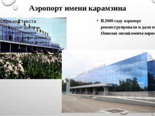 Аэропорт имени карамзина В 2009 году аэропорт реконструировали и дали имя Ник