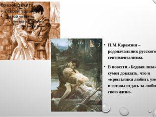 Н.М.Карамзин – родоначальник русского сентиментализма. В повести «Бедная лиз