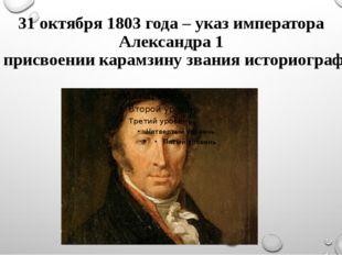 31 октября 1803 года – указ императора Александра 1 о присвоении карамзину зв