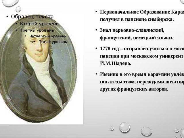 Первоначальное Образование Карамзин получил в пансионе симбирска. Знал церко...
