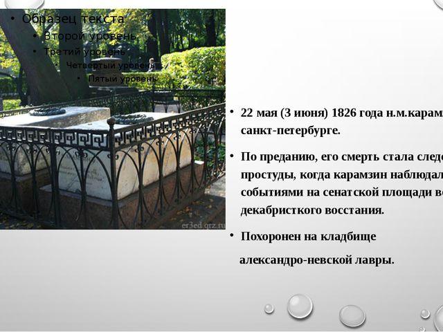 22 мая (3 июня) 1826 года н.м.карамзин умер в санкт-петербурге. По преданию,...