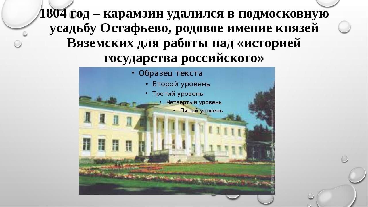 1804 год – карамзин удалился в подмосковную усадьбу Остафьево, родовое имение...
