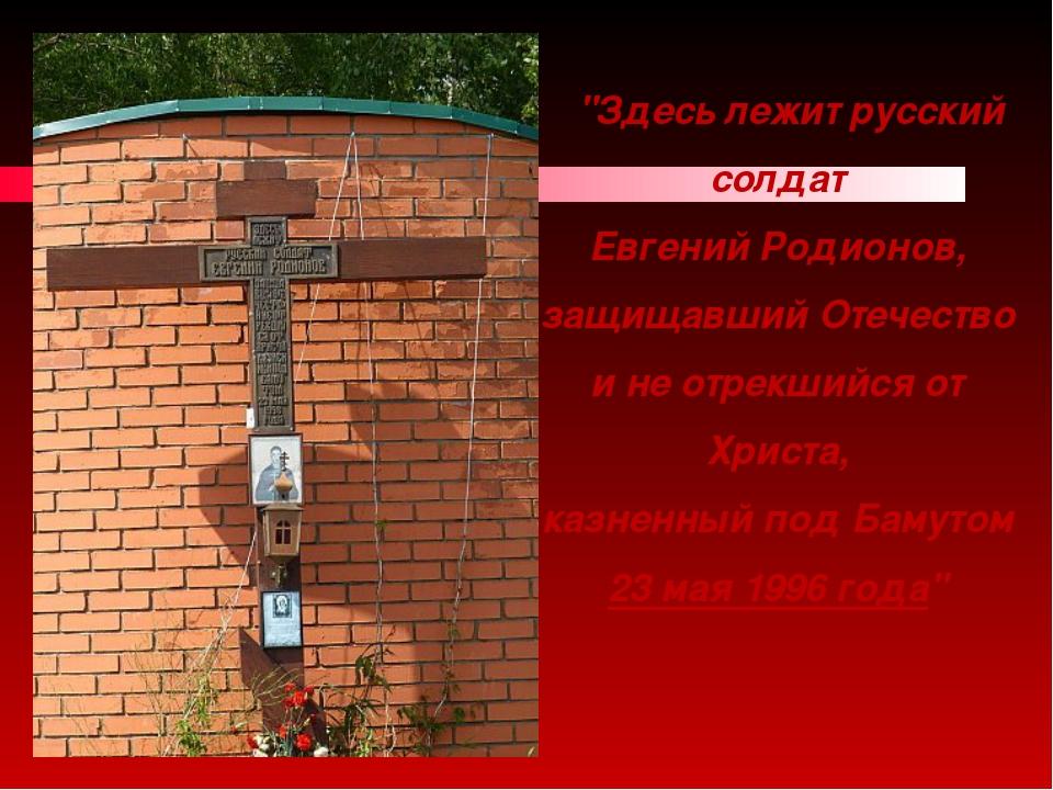 """""""Здесь лежит русский солдат Евгений Родионов, защищавший Отечество и не отре..."""