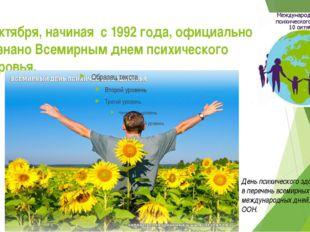 10 октября, начиная с 1992 года, официально признано Всемирным днем психичес