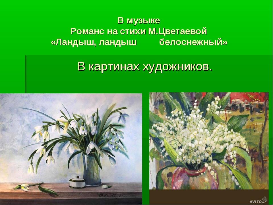 В музыке Романс на стихи М.Цветаевой «Ландыш, ландыш белоснежный» В картинах...