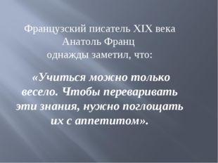 Французский писатель XIX века Анатоль Франц однажды заметил, что: «Учиться мо