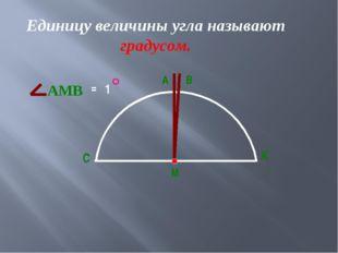 Единицу величины угла называют градусом. С К М А В АМВ = 1