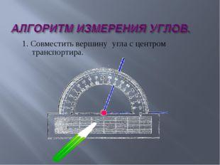 1. Совместить вершину угла с центром транспортира.