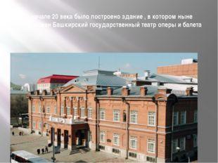 В начале 20 века было построено здание , в котором ныне расположен Башкирский