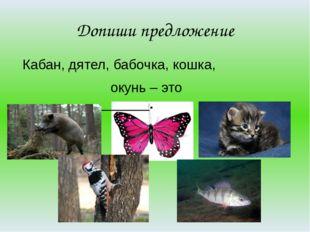 Допиши предложение Кабан, дятел, бабочка, кошка, окунь – это ________________