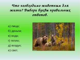 Что необходимо животным для жизни? Выбери буквы правильных ответов. а) пища;