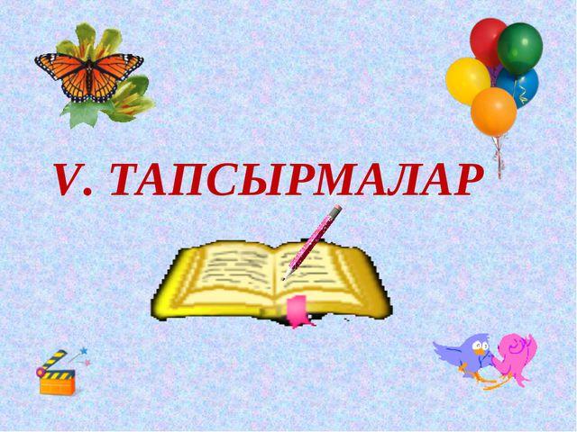 V. ТАПСЫРМАЛАР