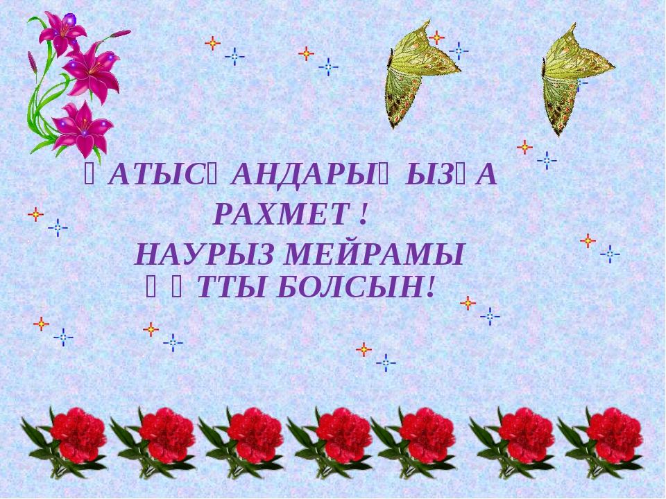 ҚАТЫСҚАНДАРЫҢЫЗҒА РАХМЕТ ! НАУРЫЗ МЕЙРАМЫ ҚҰТТЫ БОЛСЫН!