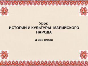 Урок ИСТОРИИ И КУЛЬТУРЫ МАРИЙСКОГО НАРОДА 3 «В» класс