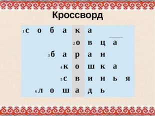 Кроссворд 1с о б а к а 2о в ц а  3б а р а н  4к о ш к а  5с в и н ь я  6л