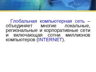 Глобальная компьютерная сеть – объединяет многие локальные, региональные и к