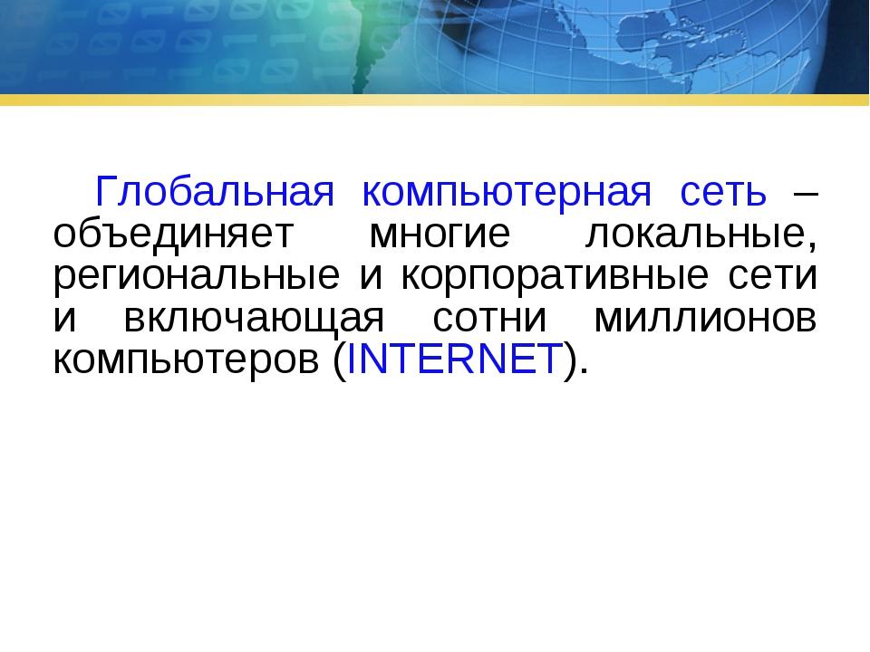 Глобальная компьютерная сеть – объединяет многие локальные, региональные и к...