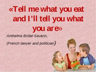 «Tell me what you eat and I'll tell you what you are» Anthelme Brillat-Savari