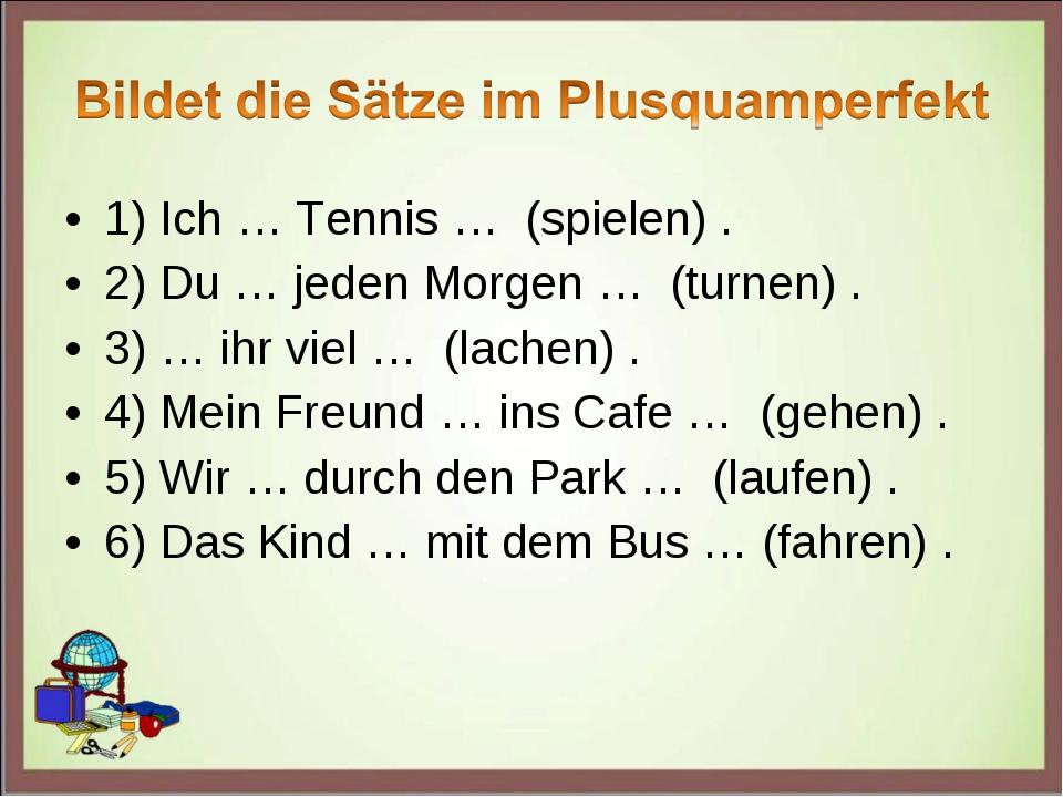 1) Ich … Tennis … (spielen) . 2) Du … jeden Morgen … (turnen) . 3) … ihr viel...