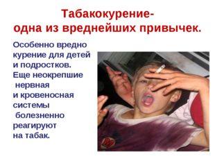 Табакокурение- одна из вреднейших привычек. Особенно вредно курение для детей