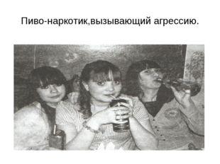 Пиво-наркотик,вызывающий агрессию.