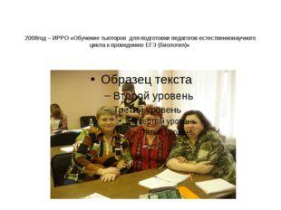 2008год – ИРРО «Обучение тьюторов для подготовки педагогов естественнонаучног