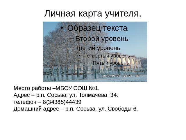Личная карта учителя. Место работы –МБОУ СОШ №1. Адрес – р.п. Сосьва, ул. Тол...