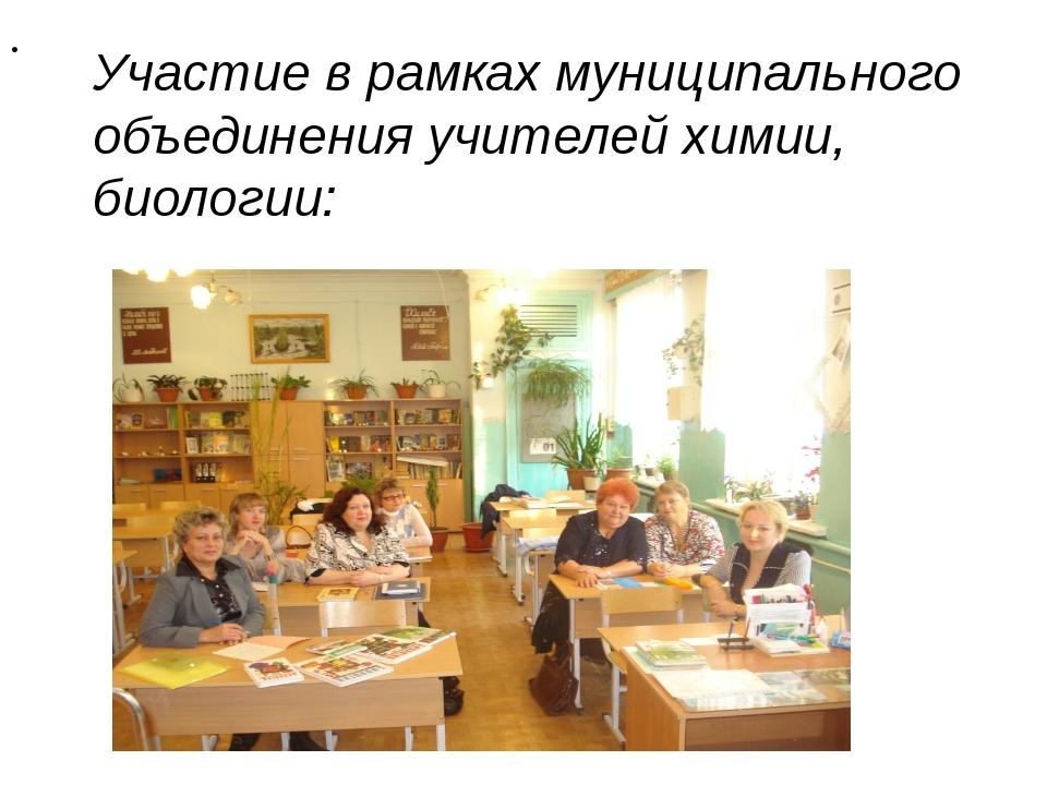 Участие в рамках муниципального объединения учителей химии, биологии: