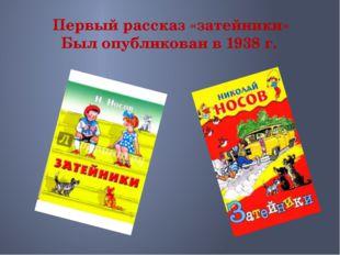Первый рассказ «затейники» Был опубликован в 1938 г.