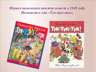 Первая тоненькая книжка вышла в 1945 году. Называлась она «Тук-тук-тук».